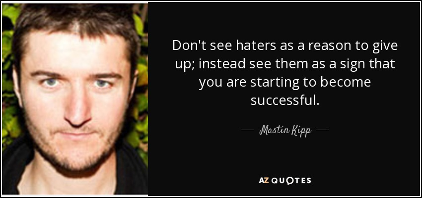 Don't see haters as a reason to give up; instead see them as a sign that you are starting to become successful. - Mastin Kipp