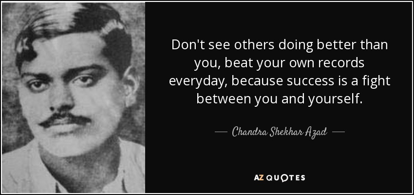 Don't see others doing better than you, beat your own records everyday, because success is a fight between you and yourself. - Chandra Shekhar Azad