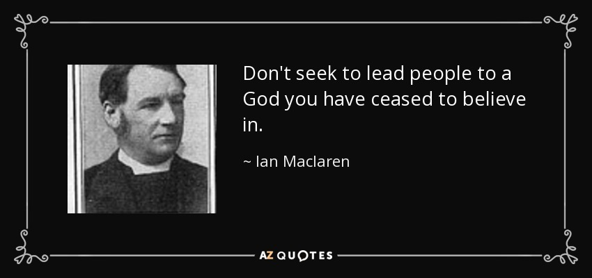 Don't seek to lead people to a God you have ceased to believe in. - Ian Maclaren