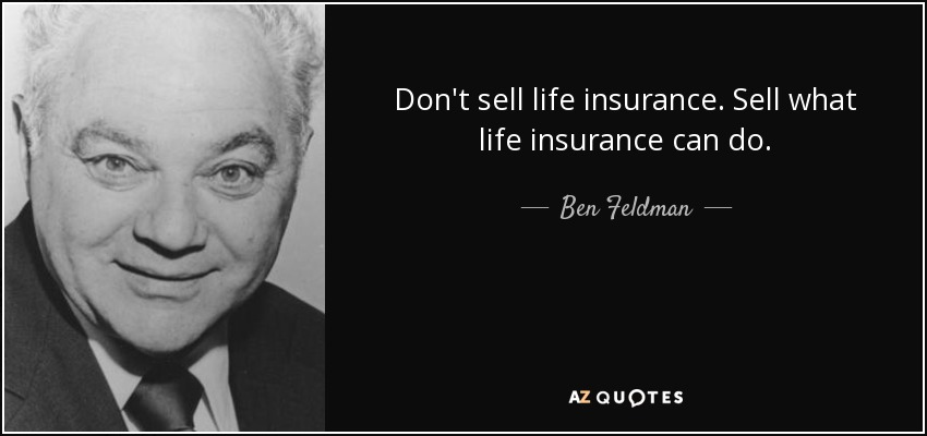 Don't sell life insurance. Sell what life insurance can do. - Ben Feldman