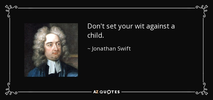 Don't set your wit against a child. - Jonathan Swift