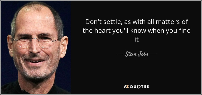 Don't settle, as with all matters of the heart you'll know when you find it - Steve Jobs