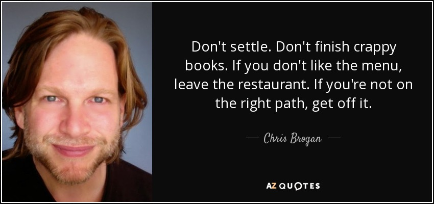 Don't settle. Don't finish crappy books. If you don't like the menu, leave the restaurant. If you're not on the right path, get off it. - Chris Brogan