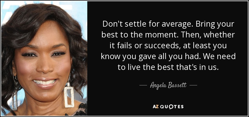 Don't settle for average. Bring your best to the moment. Then, whether it fails or succeeds, at least you know you gave all you had. We need to live the best that's in us. - Angela Bassett