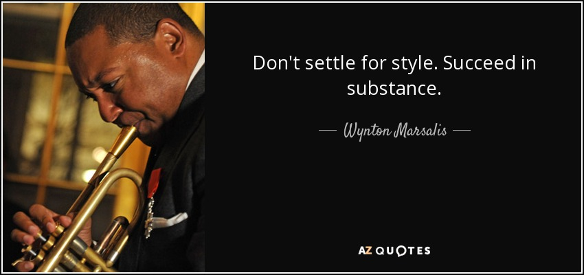 Don't settle for style. Succeed in substance. - Wynton Marsalis