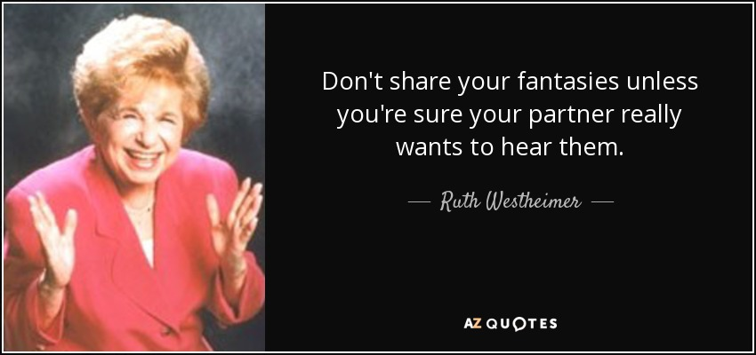 Don't share your fantasies unless you're sure your partner really wants to hear them. - Ruth Westheimer