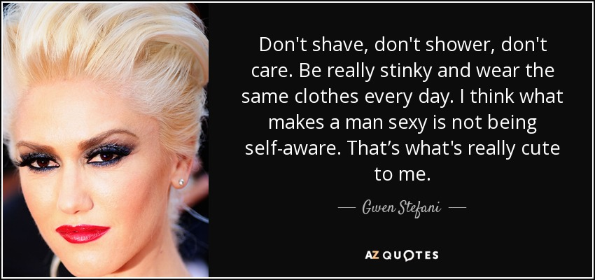 Don't shave, don't shower, don't care. Be really stinky and wear the same clothes every day. I think what makes a man sexy is not being self-aware. That's what's really cute to me. - Gwen Stefani