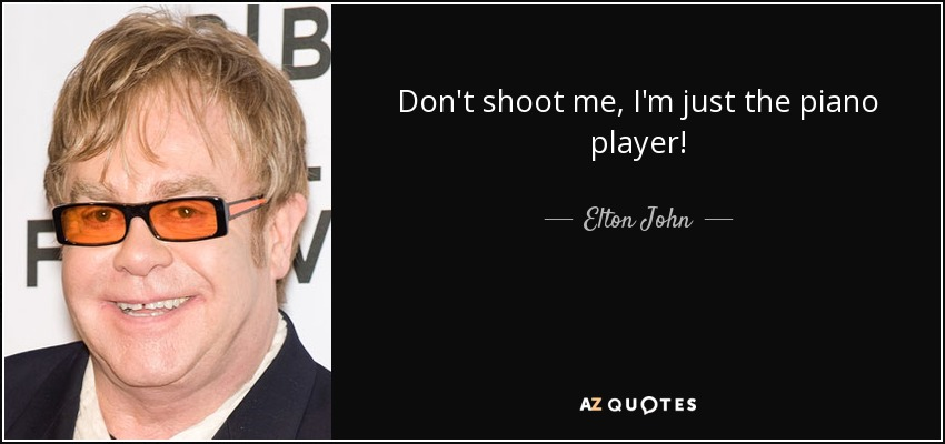 Don't shoot me, I'm just the piano player! - Elton John