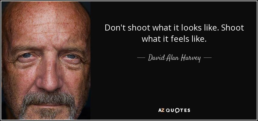 Don't shoot what it looks like. Shoot what it feels like. - David Alan Harvey