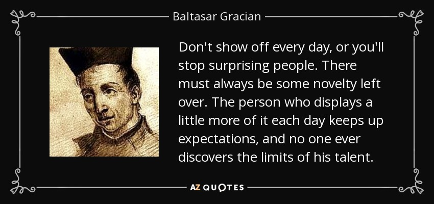 Baltasar Gracian Quote Dont Show Off Every Day Or Youll Stop