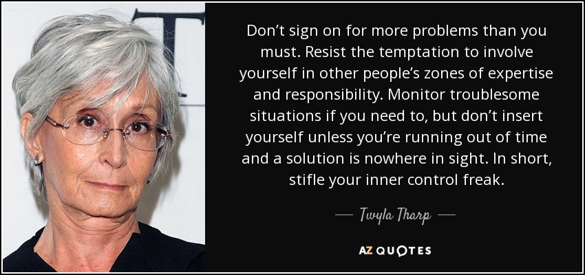 Don't sign on for more problems than you must. Resist the temptation to involve yourself in other people's zones of expertise and responsibility. Monitor troublesome situations if you need to, but don't insert yourself unless you're running out of time and a solution is nowhere in sight. In short, stifle your inner control freak. - Twyla Tharp