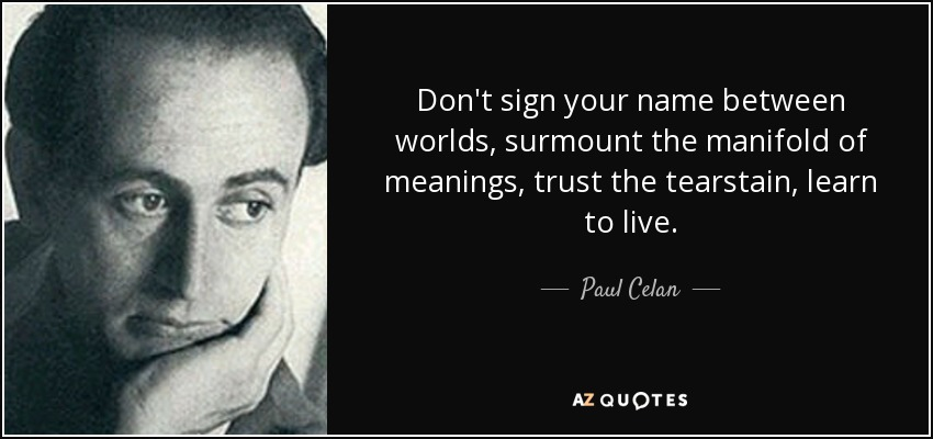 Don't sign your name between worlds, surmount the manifold of meanings, trust the tearstain, learn to live. - Paul Celan