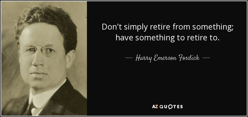 Don't simply retire from something; have something to retire to. - Harry Emerson Fosdick