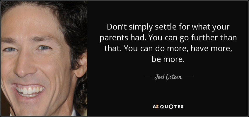 Don't simply settle for what your parents had. You can go further than that. You can do more, have more, be more. - Joel Osteen