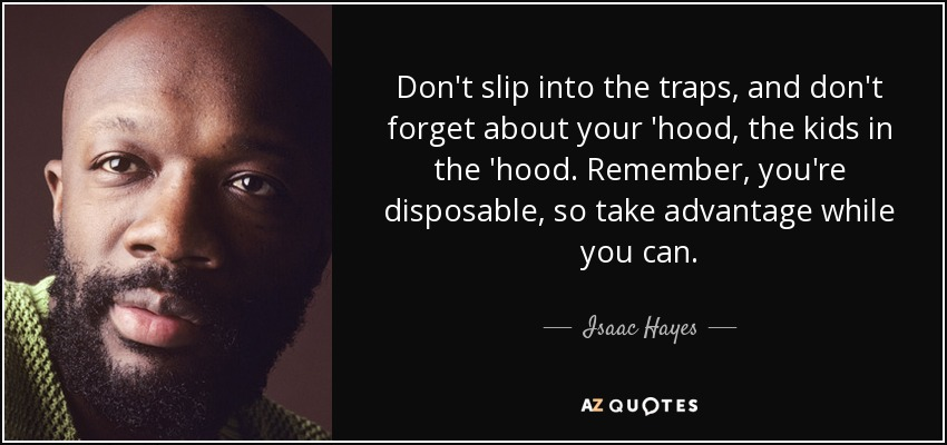 Don't slip into the traps, and don't forget about your 'hood, the kids in the 'hood. Remember, you're disposable, so take advantage while you can. - Isaac Hayes