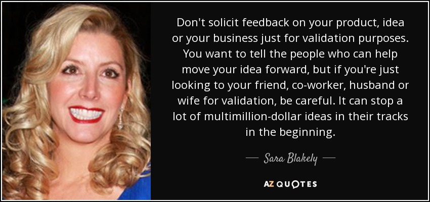 Don't solicit feedback on your product, idea or your business just for validation purposes. You want to tell the people who can help move your idea forward, but if you're just looking to your friend, co-worker, husband or wife for validation, be careful. It can stop a lot of multimillion-dollar ideas in their tracks in the beginning. - Sara Blakely