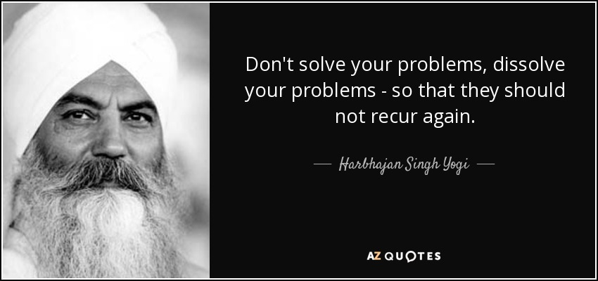 Don't solve your problems, dissolve your problems - so that they should not recur again. - Harbhajan Singh Yogi
