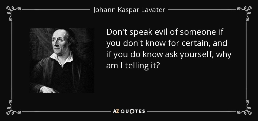 Don't speak evil of someone if you don't know for certain, and if you do know ask yourself, why am I telling it? - Johann Kaspar Lavater