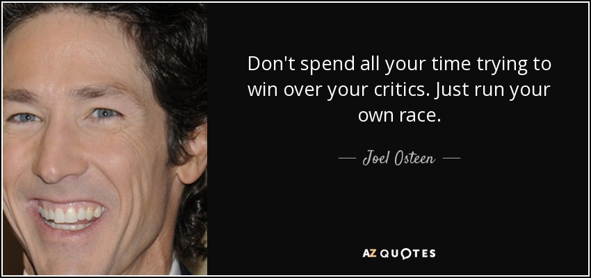 Don't spend all your time trying to win over your critics. Just run your own race. - Joel Osteen