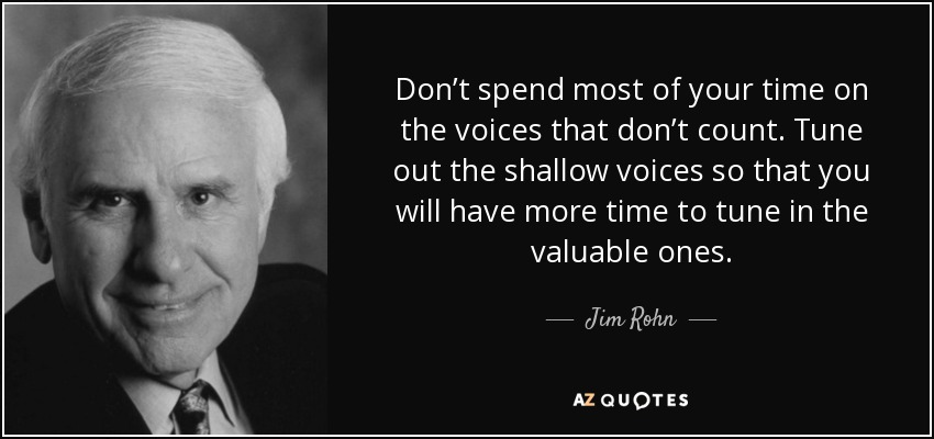 Don't spend most of your time on the voices that don't count. Tune out the shallow voices so that you will have more time to tune in the valuable ones. - Jim Rohn