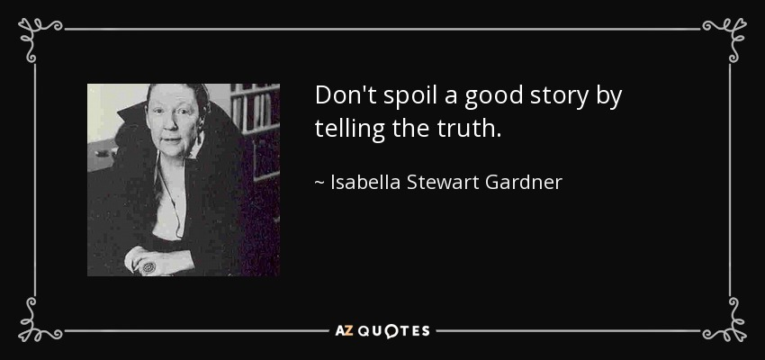 Don't spoil a good story by telling the truth. - Isabella Stewart Gardner