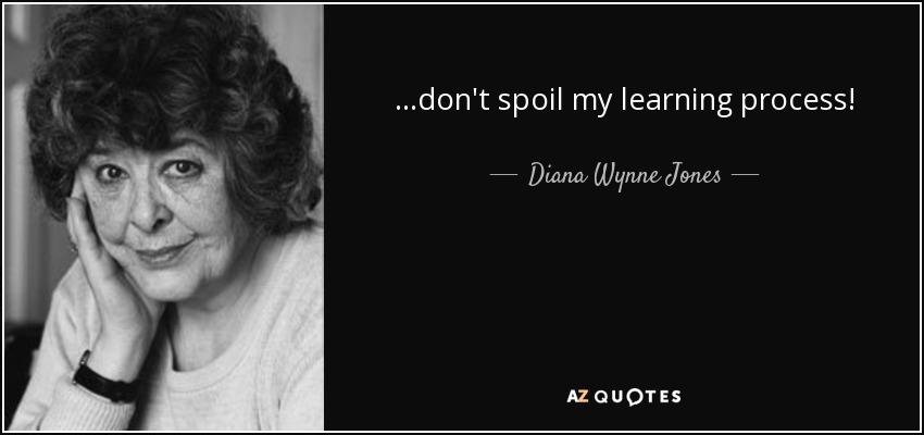 ...don't spoil my learning process! - Diana Wynne Jones