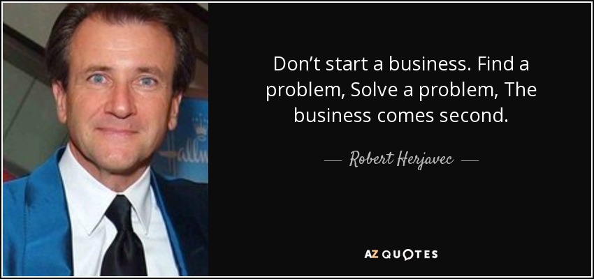 Don't start a business. Find a problem, Solve a problem, The business comes second. - Robert Herjavec