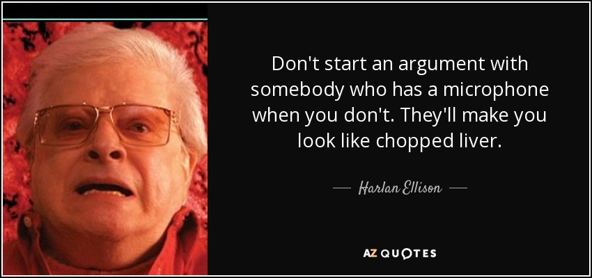 Don't start an argument with somebody who has a microphone when you don't. They'll make you look like chopped liver. - Harlan Ellison