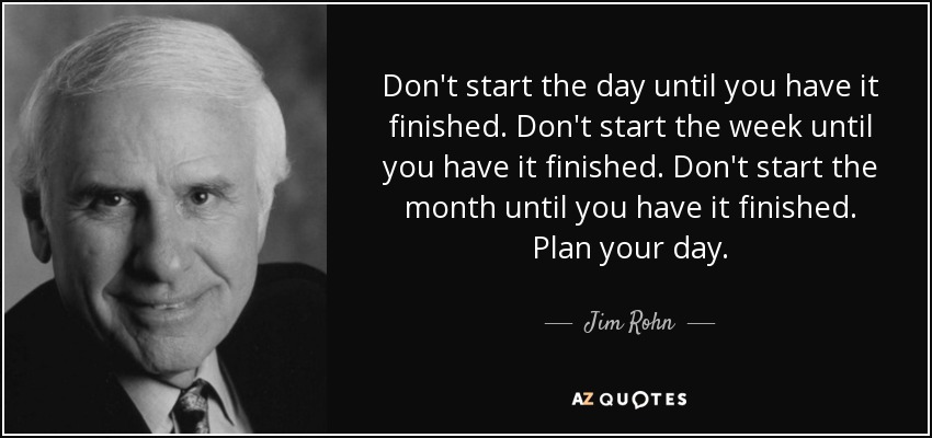 Don't start the day until you have it finished. Don't start the week until you have it finished. Don't start the month until you have it finished. Plan your day. - Jim Rohn