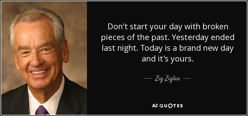 Don't start your day with broken pieces of the past. Yesterday ended last night. Today is a brand new day and it's yours. - Zig Ziglar