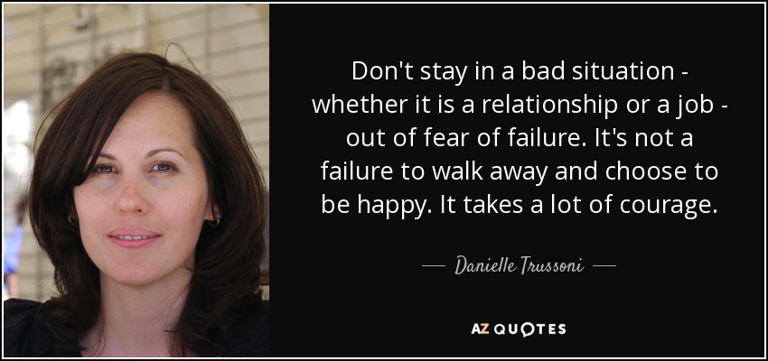 Don't stay in a bad situation - whether it is a relationship or a job - out of fear of failure. It's not a failure to walk away and choose to be happy. It takes a lot of courage. - Danielle Trussoni
