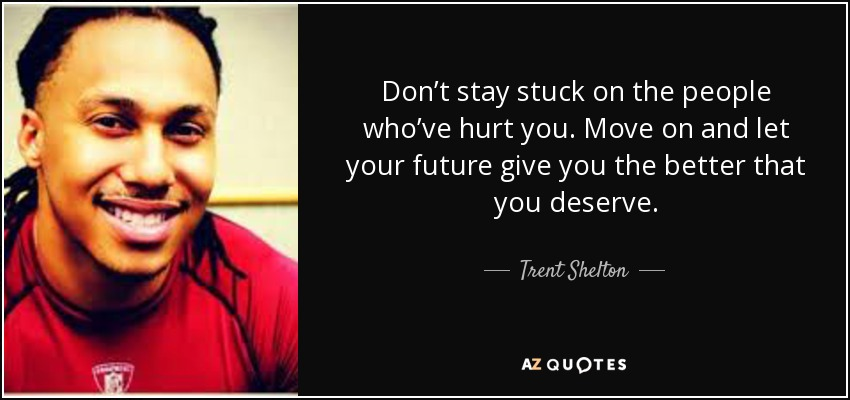Don't stay stuck on the people who've hurt you. Move on and let your future give you the better that you deserve. - Trent Shelton