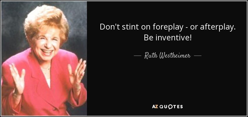 Don't stint on foreplay - or afterplay. Be inventive! - Ruth Westheimer