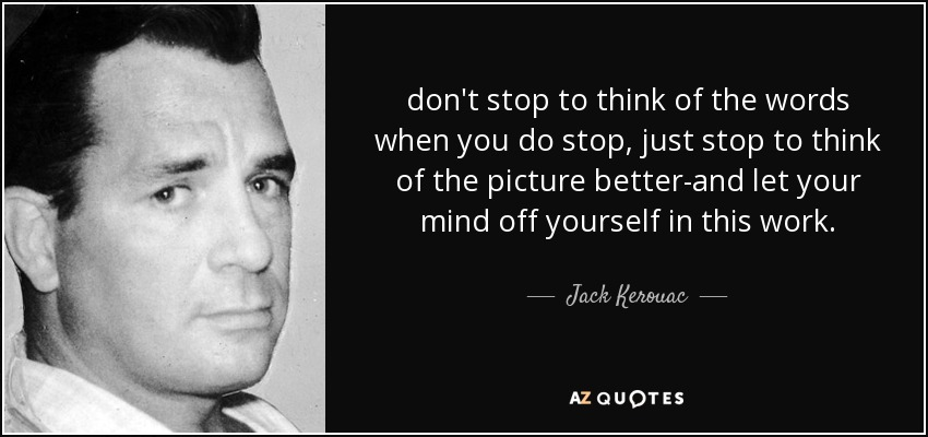 don't stop to think of the words when you do stop, just stop to think of the picture better-and let your mind off yourself in this work. - Jack Kerouac