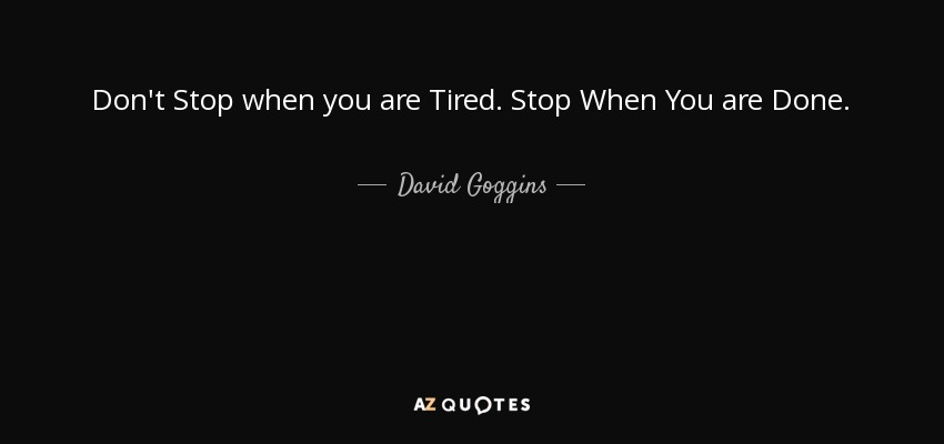 Don't Stop when you are Tired. Stop When You are Done. - David Goggins