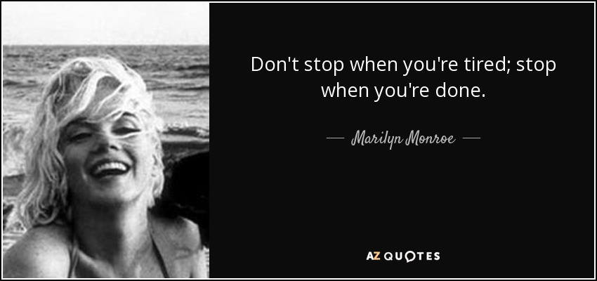 Don't stop when you're tired; stop when you're done. - Marilyn Monroe