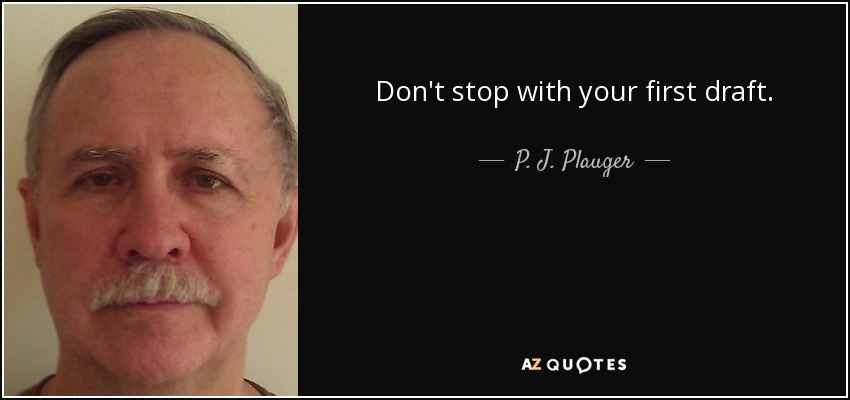 Don't stop with your first draft. - P. J. Plauger