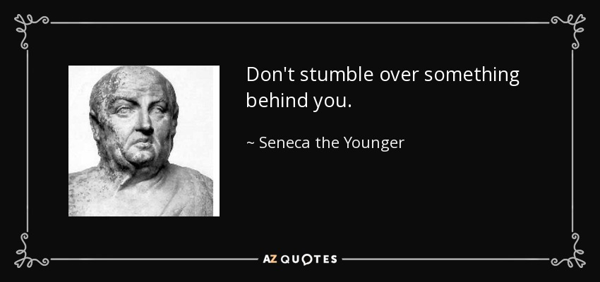 Don't stumble over something behind you. - Seneca the Younger