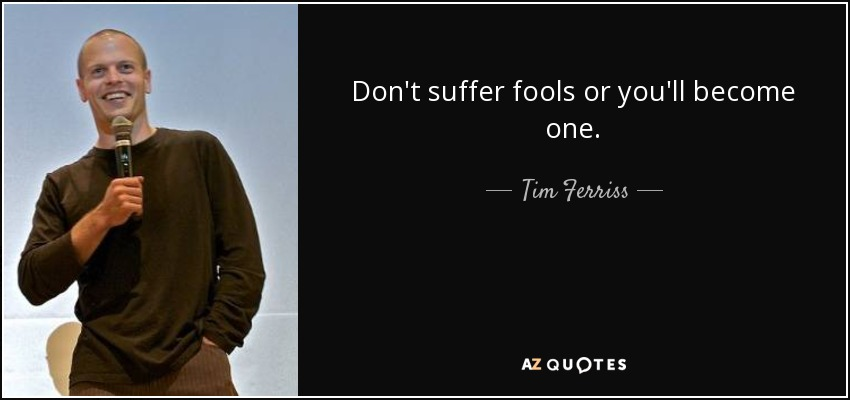 Don't suffer fools or you'll become one. - Tim Ferriss