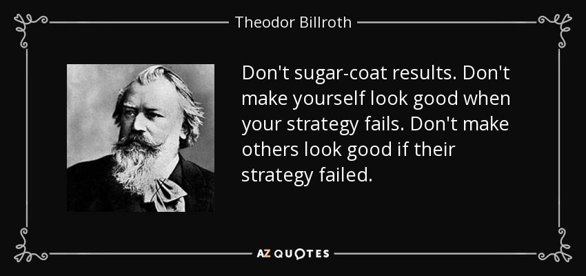 Don't sugar-coat results. Don't make yourself look good when your strategy fails. Don't make others look good if their strategy failed. - Theodor Billroth