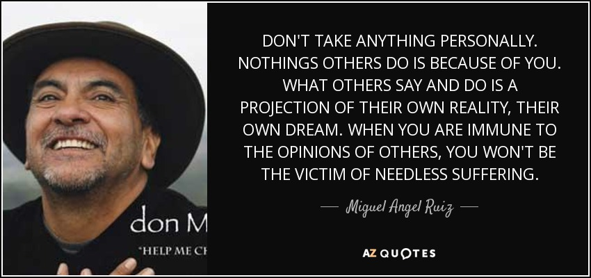 DON'T TAKE ANYTHING PERSONALLY. NOTHINGS OTHERS DO IS BECAUSE OF YOU. WHAT OTHERS SAY AND DO IS A PROJECTION OF THEIR OWN REALITY, THEIR OWN DREAM. WHEN YOU ARE IMMUNE TO THE OPINIONS OF OTHERS, YOU WON'T BE THE VICTIM OF NEEDLESS SUFFERING. - Miguel Angel Ruiz