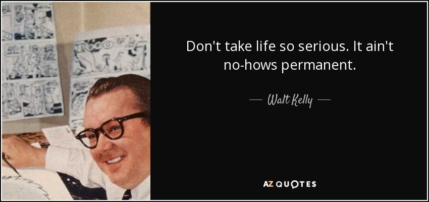 Don't take life so serious. It ain't no-hows permanent. - Walt Kelly