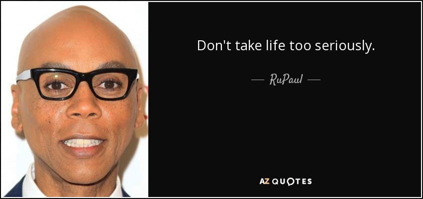 Don't take life too seriously. - RuPaul