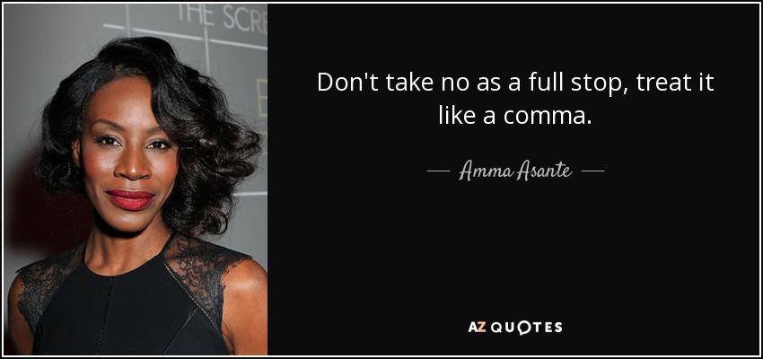 Don't take no as a full stop, treat it like a comma. - Amma Asante