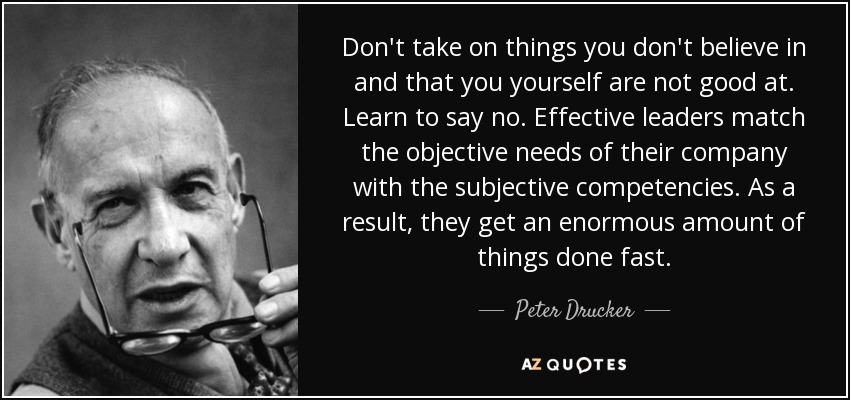 Don't take on things you don't believe in and that you yourself are not good at. Learn to say no. Effective leaders match the objective needs of their company with the subjective competencies. As a result, they get an enormous amount of things done fast. - Peter Drucker