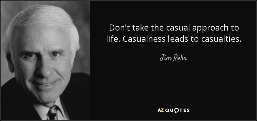 Don't take the casual approach to life. Casualness leads to casualties. - Jim Rohn