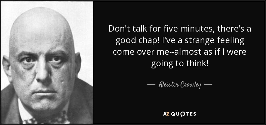 Don't talk for five minutes, there's a good chap! I've a strange feeling come over me--almost as if I were going to think! - Aleister Crowley