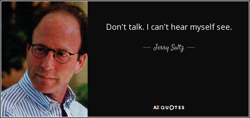Don't talk. I can't hear myself see. - Jerry Saltz