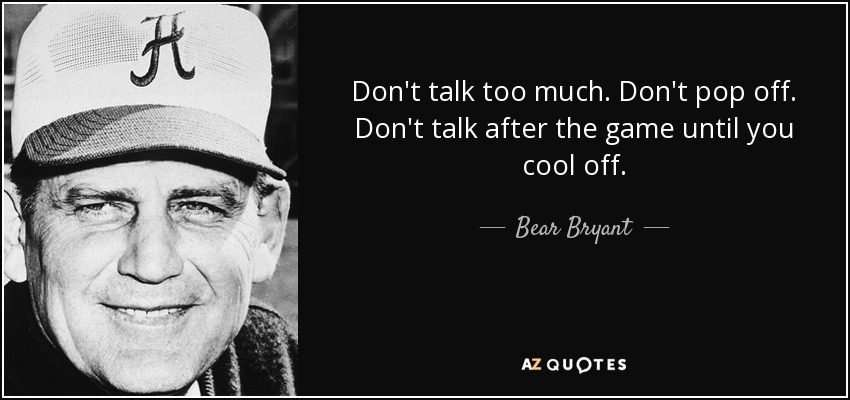 Don't talk too much. Don't pop off. Don't talk after the game until you cool off. - Bear Bryant