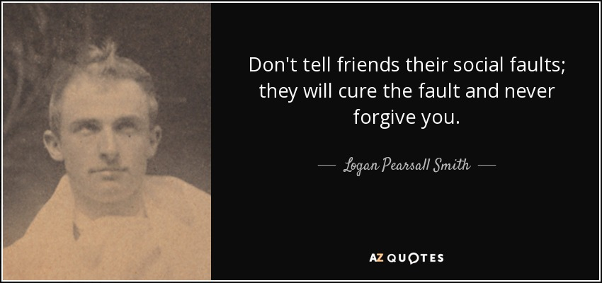Don't tell friends their social faults; they will cure the fault and never forgive you. - Logan Pearsall Smith